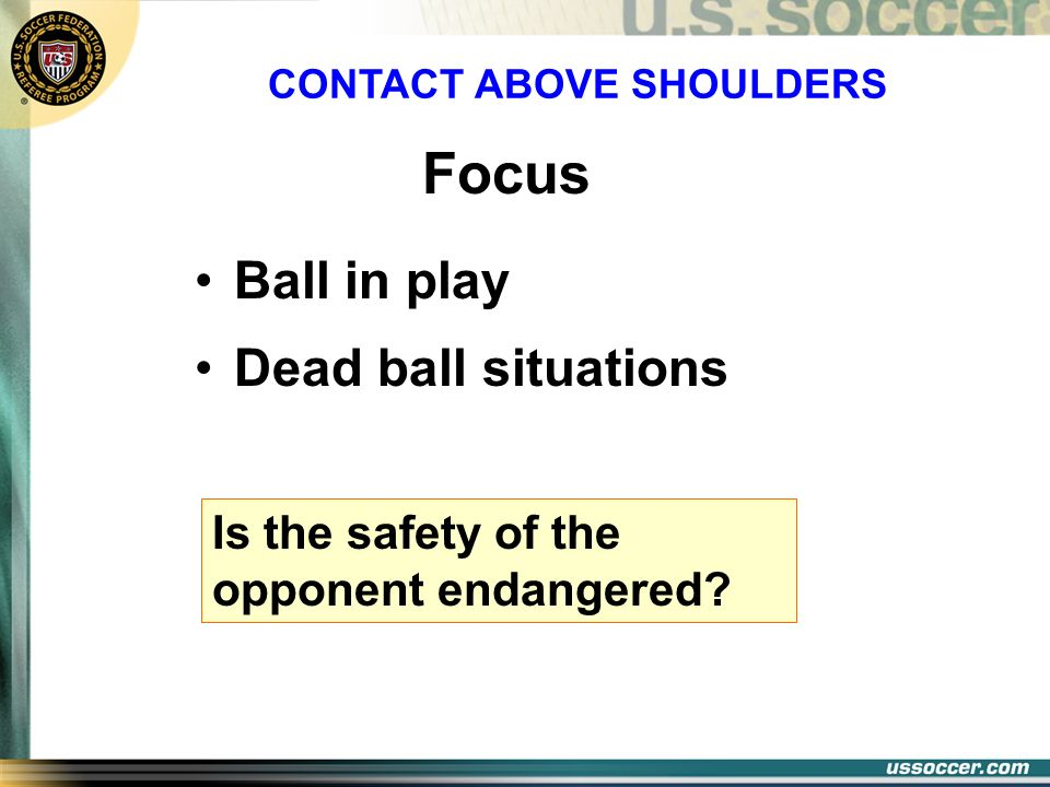 Ball in play Dead ball situations CONTACT ABOVE SHOULDERS Focus Is the safety of the opponent endangered?