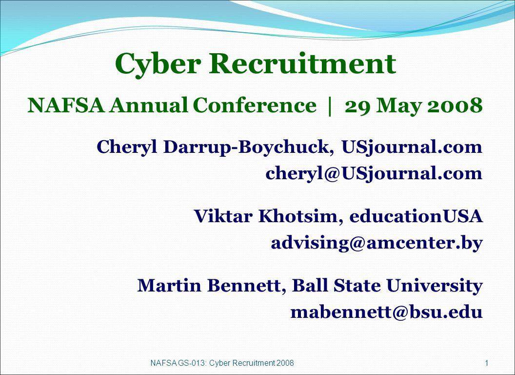 NAFSA GS-013: Cyber Recruitment 20081 Cyber Recruitment NAFSA Annual Conference | 29 May 2008 Cheryl Darrup-Boychuck, USjournal.com cheryl@USjournal.com Viktar Khotsim, educationUSA advising@amcenter.by Martin Bennett, Ball State University mabennett@bsu.edu