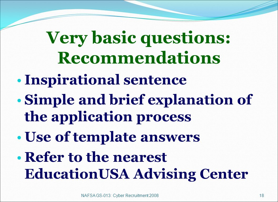 NAFSA GS-013: Cyber Recruitment 200818 Very basic questions: Recommendations Inspirational sentence Simple and brief explanation of the application process Use of template answers Refer to the nearest EducationUSA Advising Center