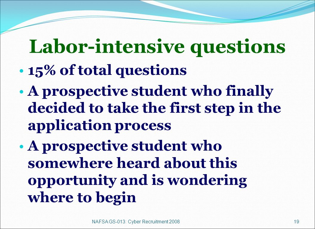 NAFSA GS-013: Cyber Recruitment 200819 Labor-intensive questions 15% of total questions A prospective student who finally decided to take the first step in the application process A prospective student who somewhere heard about this opportunity and is wondering where to begin