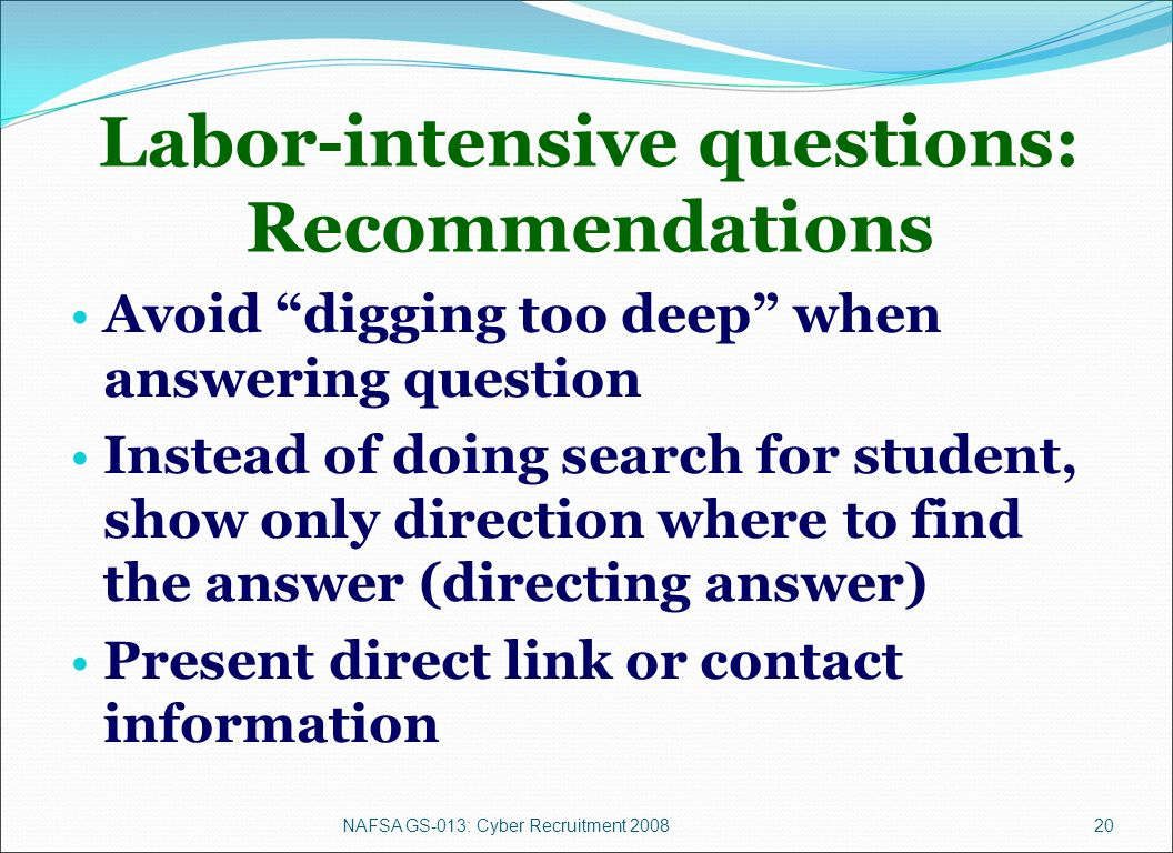 NAFSA GS-013: Cyber Recruitment 200820 Labor-intensive questions: Recommendations Avoid digging too deep when answering question Instead of doing search for student, show only direction where to find the answer (directing answer) Present direct link or contact information