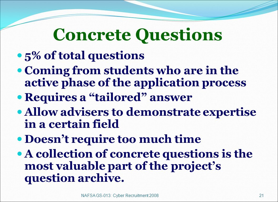 NAFSA GS-013: Cyber Recruitment 200821 Concrete Questions 5% of total questions Coming from students who are in the active phase of the application process Requires a tailored answer Allow advisers to demonstrate expertise in a certain field Doesnt require too much time A collection of concrete questions is the most valuable part of the projects question archive.