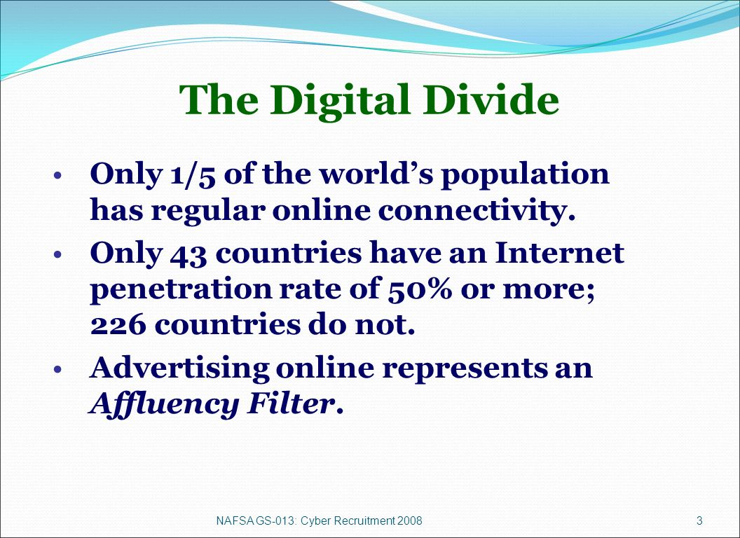 NAFSA GS-013: Cyber Recruitment 20083 The Digital Divide Only 1/5 of the worlds population has regular online connectivity.