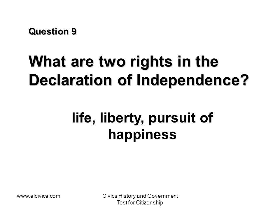 www.elcivics.comCivics History and Government Test for Citizenship Question 9 What are two rights in the Declaration of Independence? life, liberty, p