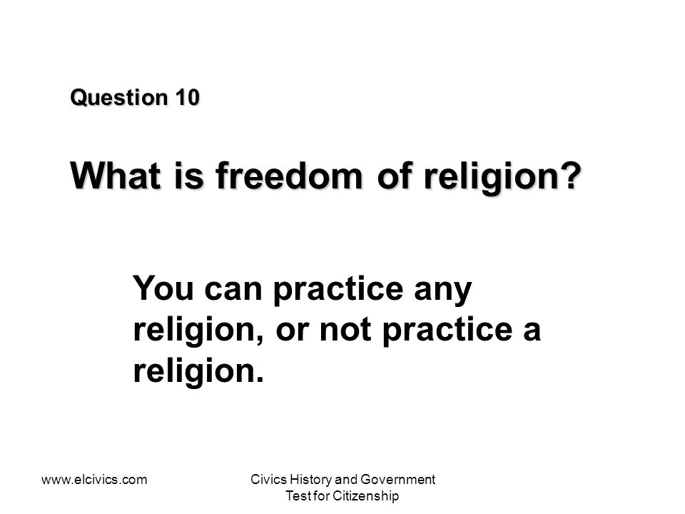 www.elcivics.comCivics History and Government Test for Citizenship Question 10 What is freedom of religion? You can practice any religion, or not prac
