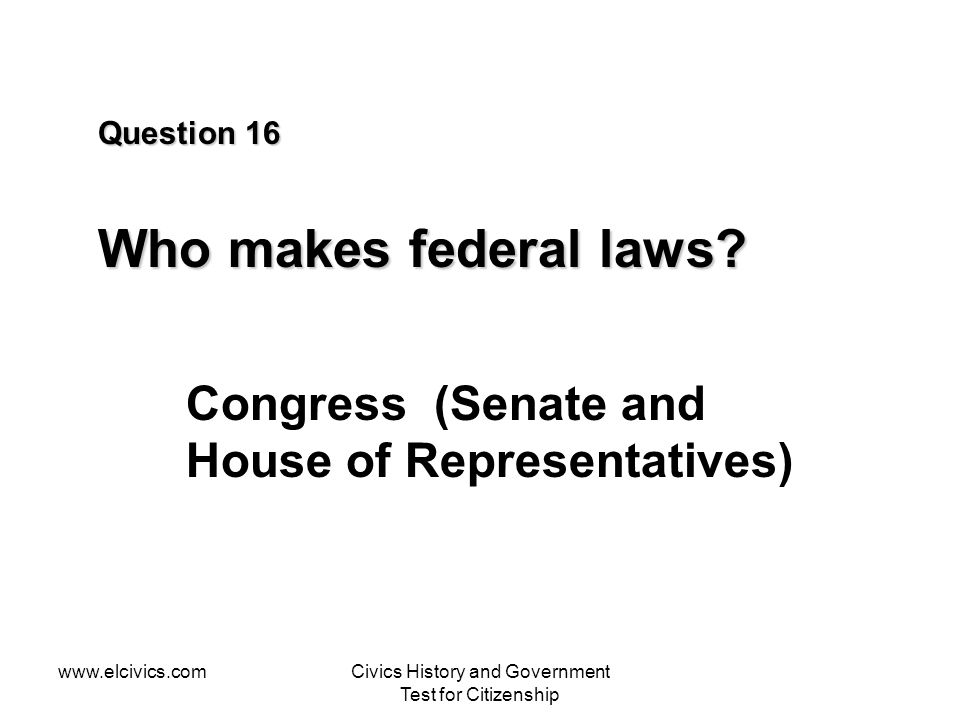 www.elcivics.comCivics History and Government Test for Citizenship Question 16 Who makes federal laws? Congress (Senate and House of Representatives)
