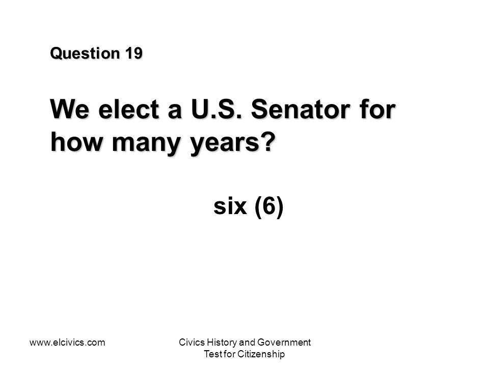 www.elcivics.comCivics History and Government Test for Citizenship Question 19 We elect a U.S. Senator for how many years? six (6)