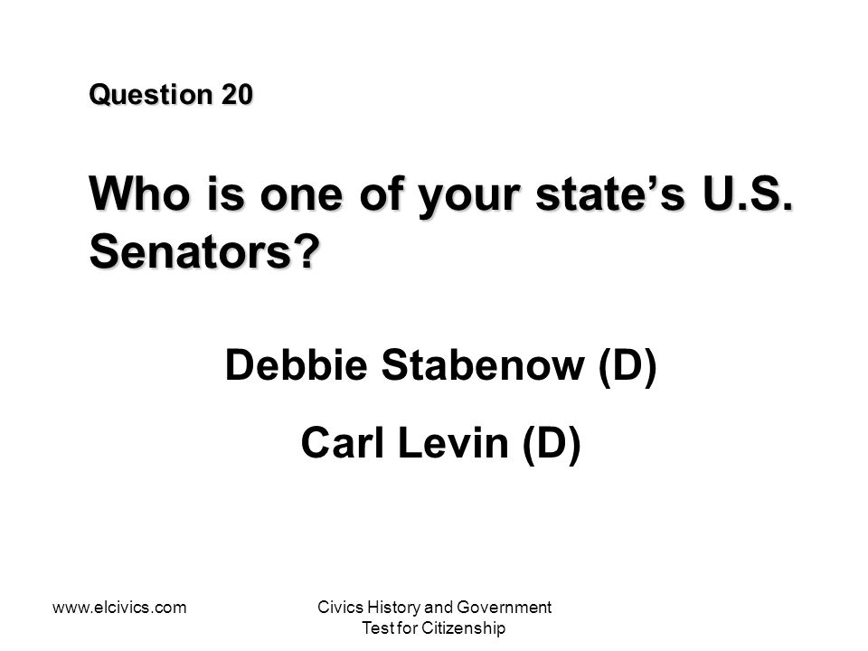 www.elcivics.comCivics History and Government Test for Citizenship Question 20 Who is one of your states U.S. Senators? Debbie Stabenow (D) Carl Levin
