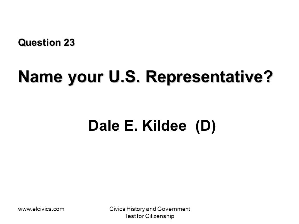 www.elcivics.comCivics History and Government Test for Citizenship Question 23 Name your U.S. Representative? Dale E. Kildee (D)