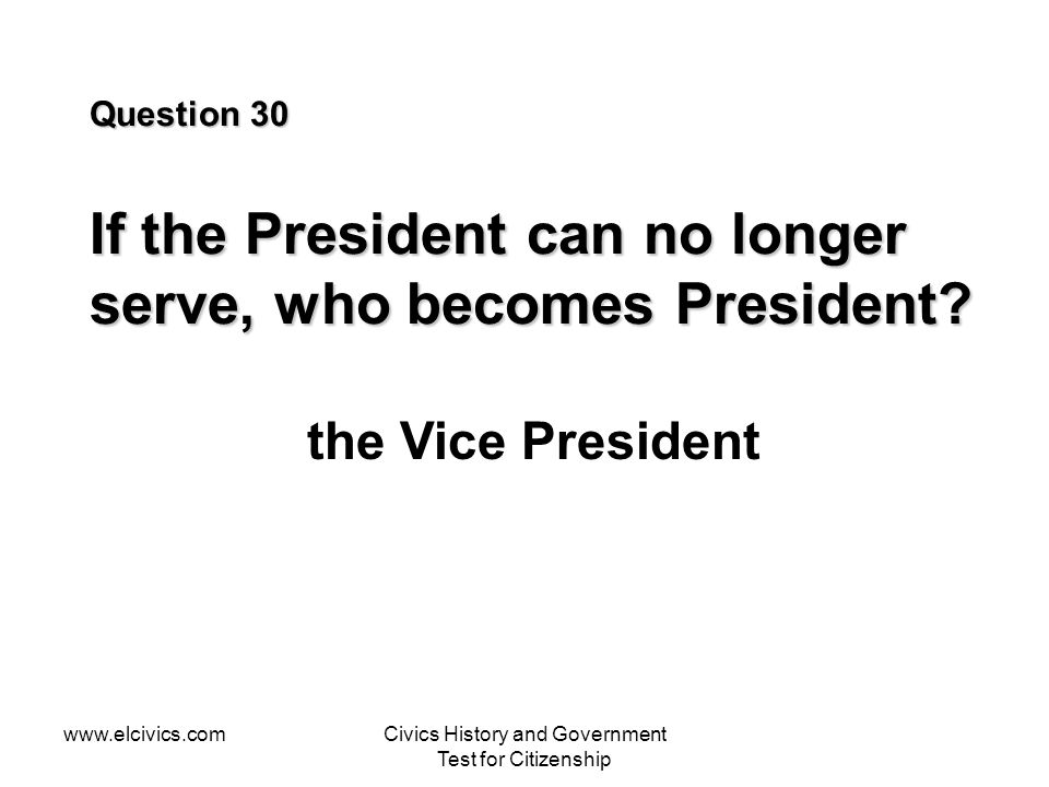 www.elcivics.comCivics History and Government Test for Citizenship Question 30 If the President can no longer serve, who becomes President? the Vice P