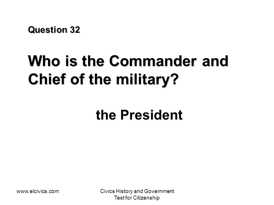 www.elcivics.comCivics History and Government Test for Citizenship Question 32 Who is the Commander and Chief of the military? the President