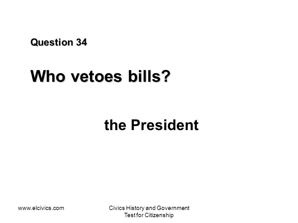 www.elcivics.comCivics History and Government Test for Citizenship Question 34 Who vetoes bills? the President
