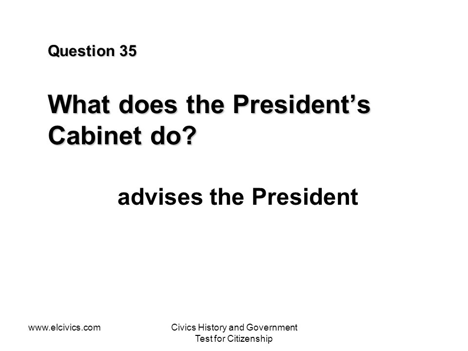 www.elcivics.comCivics History and Government Test for Citizenship Question 35 What does the Presidents Cabinet do? advises the President