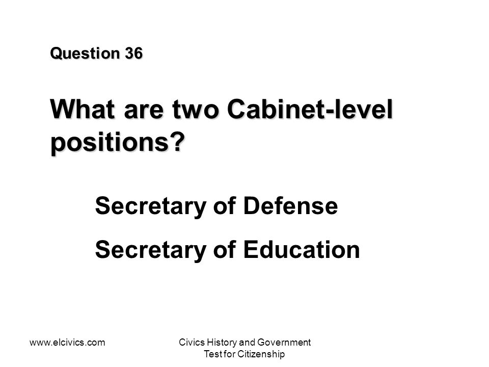 www.elcivics.comCivics History and Government Test for Citizenship Question 36 What are two Cabinet-level positions? Secretary of Defense Secretary of