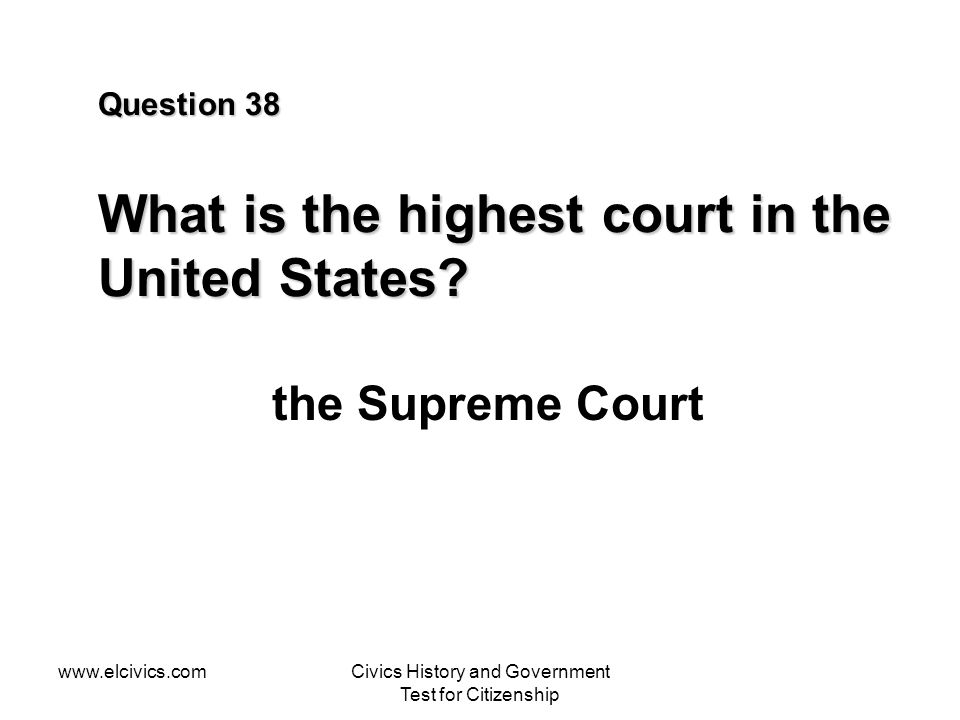 www.elcivics.comCivics History and Government Test for Citizenship Question 38 What is the highest court in the United States? the Supreme Court
