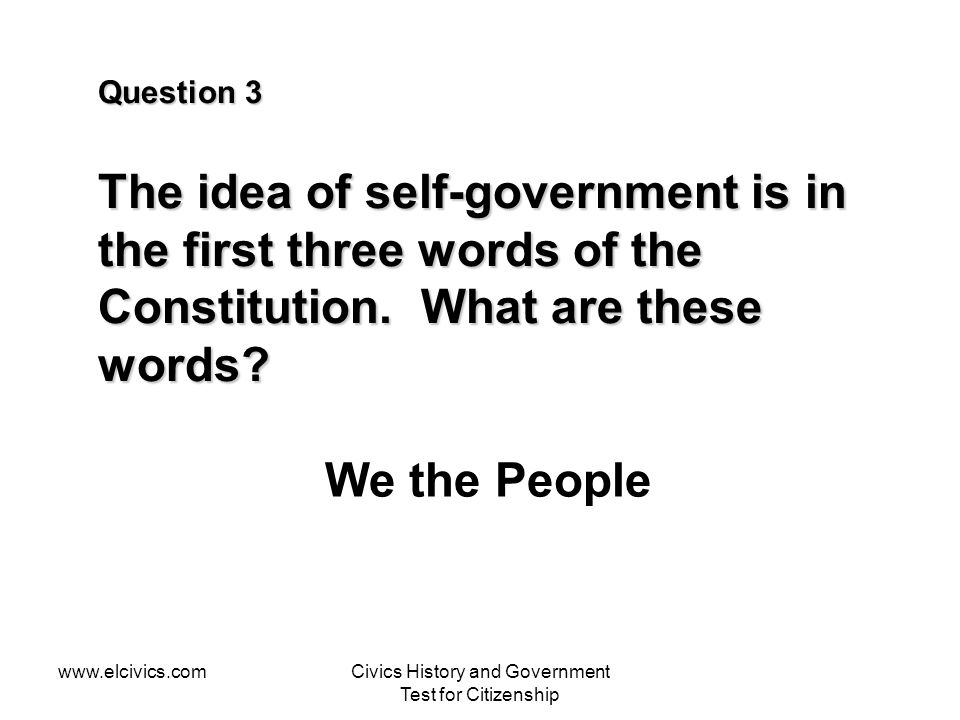 www.elcivics.comCivics History and Government Test for Citizenship Question 3 The idea of self-government is in the first three words of the Constitut