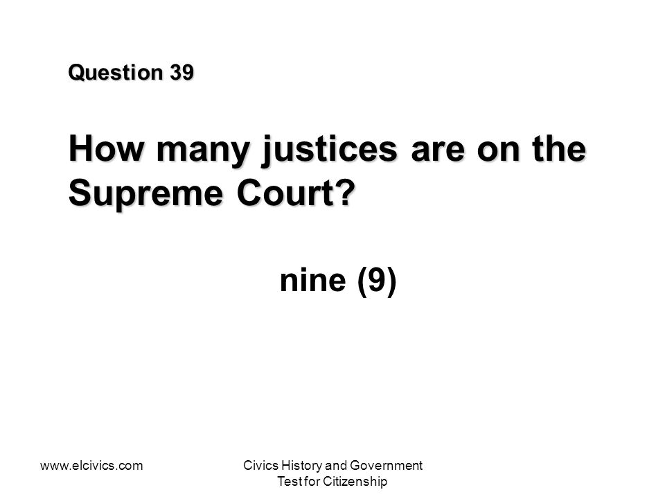 www.elcivics.comCivics History and Government Test for Citizenship Question 39 How many justices are on the Supreme Court? nine (9)