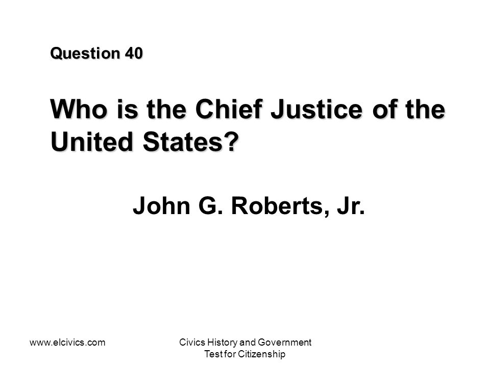 www.elcivics.comCivics History and Government Test for Citizenship Question 40 Who is the Chief Justice of the United States? John G. Roberts, Jr.