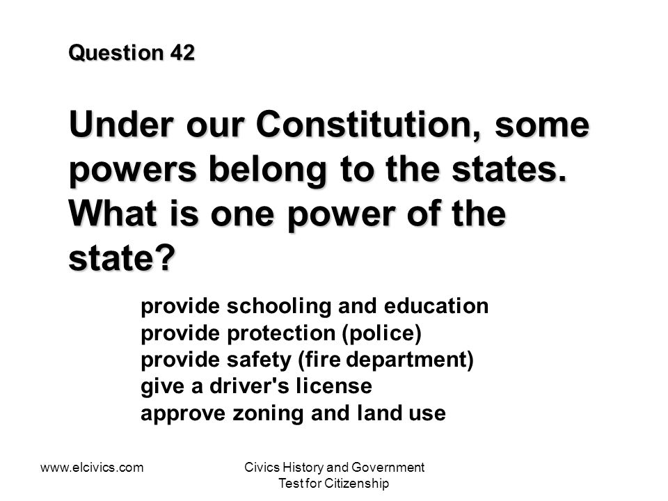 www.elcivics.comCivics History and Government Test for Citizenship Question 42 Under our Constitution, some powers belong to the states. What is one p