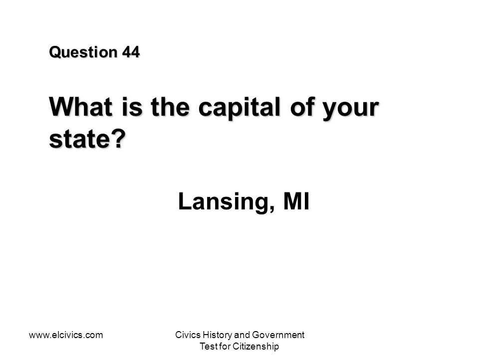 www.elcivics.comCivics History and Government Test for Citizenship Question 44 What is the capital of your state? Lansing, MI