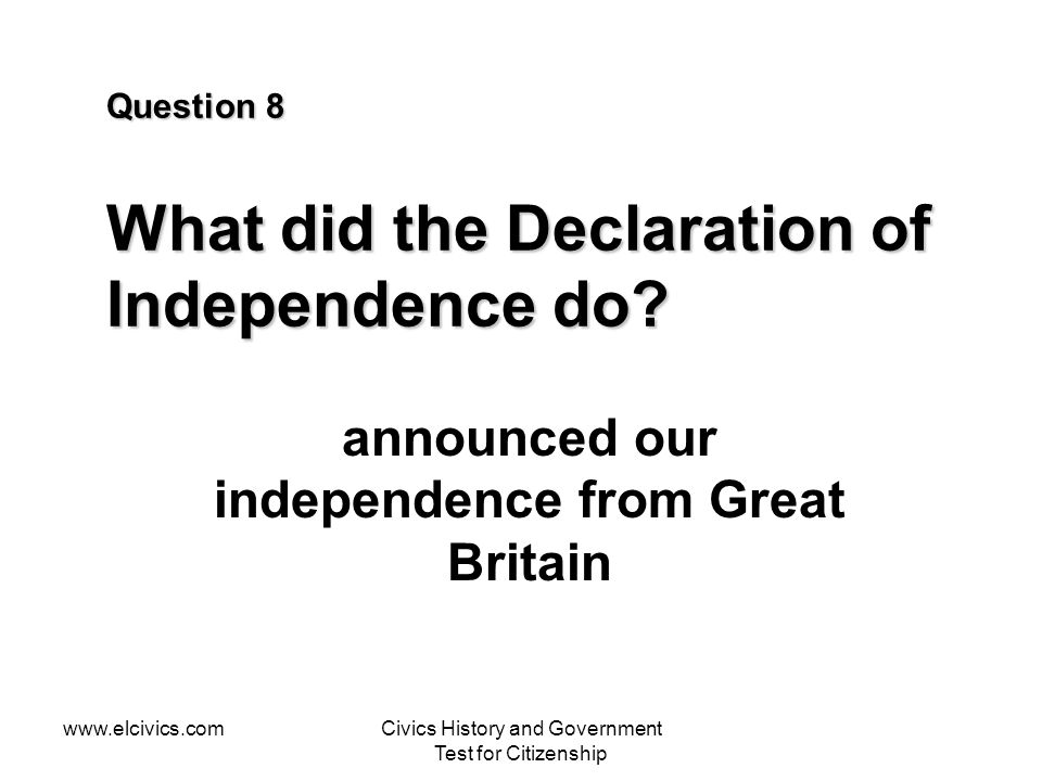 www.elcivics.comCivics History and Government Test for Citizenship Question 8 What did the Declaration of Independence do? announced our independence