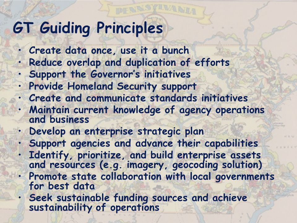 GT Guiding Principles Create data once, use it a bunch Reduce overlap and duplication of efforts Support the Governors initiatives Provide Homeland Security support Create and communicate standards initiatives Maintain current knowledge of agency operations and business Develop an enterprise strategic plan Support agencies and advance their capabilities Identify, prioritize, and build enterprise assets and resources (e.g.