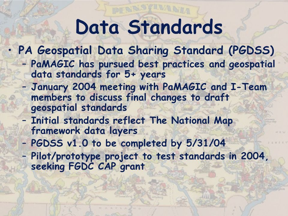 Data Standards PA Geospatial Data Sharing Standard (PGDSS) –PaMAGIC has pursued best practices and geospatial data standards for 5+ years –January 2004 meeting with PaMAGIC and I-Team members to discuss final changes to draft geospatial standards –Initial standards reflect The National Map framework data layers –PGDSS v1.0 to be completed by 5/31/04 –Pilot/prototype project to test standards in 2004, seeking FGDC CAP grant