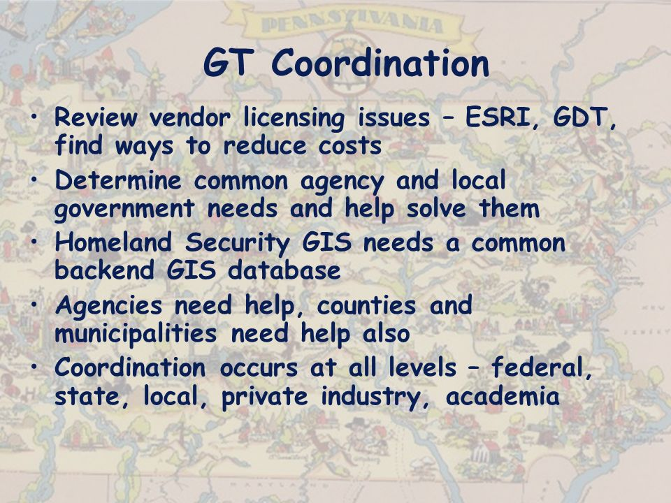 GT Coordination Review vendor licensing issues – ESRI, GDT, find ways to reduce costs Determine common agency and local government needs and help solve them Homeland Security GIS needs a common backend GIS database Agencies need help, counties and municipalities need help also Coordination occurs at all levels – federal, state, local, private industry, academia