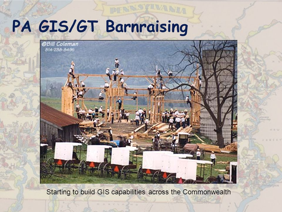 PA GIS/GT Barnraising Starting to build GIS capabilities across the Commonwealth