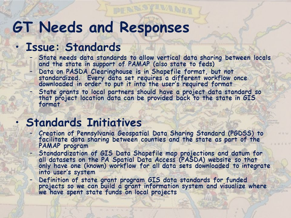 GT Needs and Responses Issue: Standards –State needs data standards to allow vertical data sharing between locals and the state in support of PAMAP (also state to feds) –Data on PASDA Clearinghouse is in Shapefile format, but not standardized.