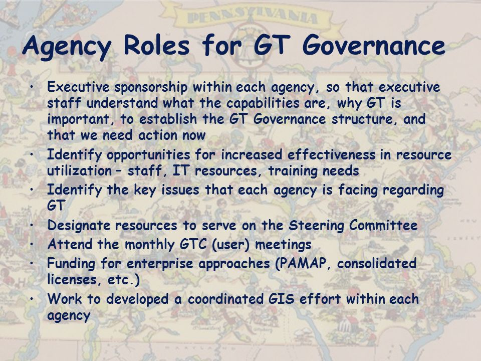 Agency Roles for GT Governance Executive sponsorship within each agency, so that executive staff understand what the capabilities are, why GT is important, to establish the GT Governance structure, and that we need action now Identify opportunities for increased effectiveness in resource utilization – staff, IT resources, training needs Identify the key issues that each agency is facing regarding GT Designate resources to serve on the Steering Committee Attend the monthly GTC (user) meetings Funding for enterprise approaches (PAMAP, consolidated licenses, etc.) Work to developed a coordinated GIS effort within each agency
