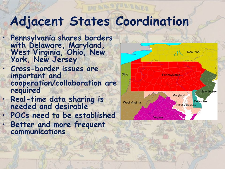 Adjacent States Coordination Pennsylvania shares borders with Delaware, Maryland, West Virginia, Ohio, New York, New Jersey Cross-border issues are important and cooperation/collaboration are required Real-time data sharing is needed and desirable POCs need to be established Better and more frequent communications