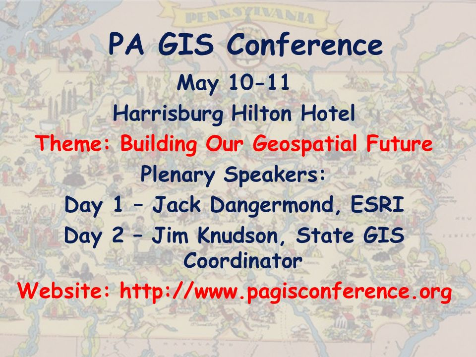 PA GIS Conference May Harrisburg Hilton Hotel Theme: Building Our Geospatial Future Plenary Speakers: Day 1 – Jack Dangermond, ESRI Day 2 – Jim Knudson, State GIS Coordinator Website: