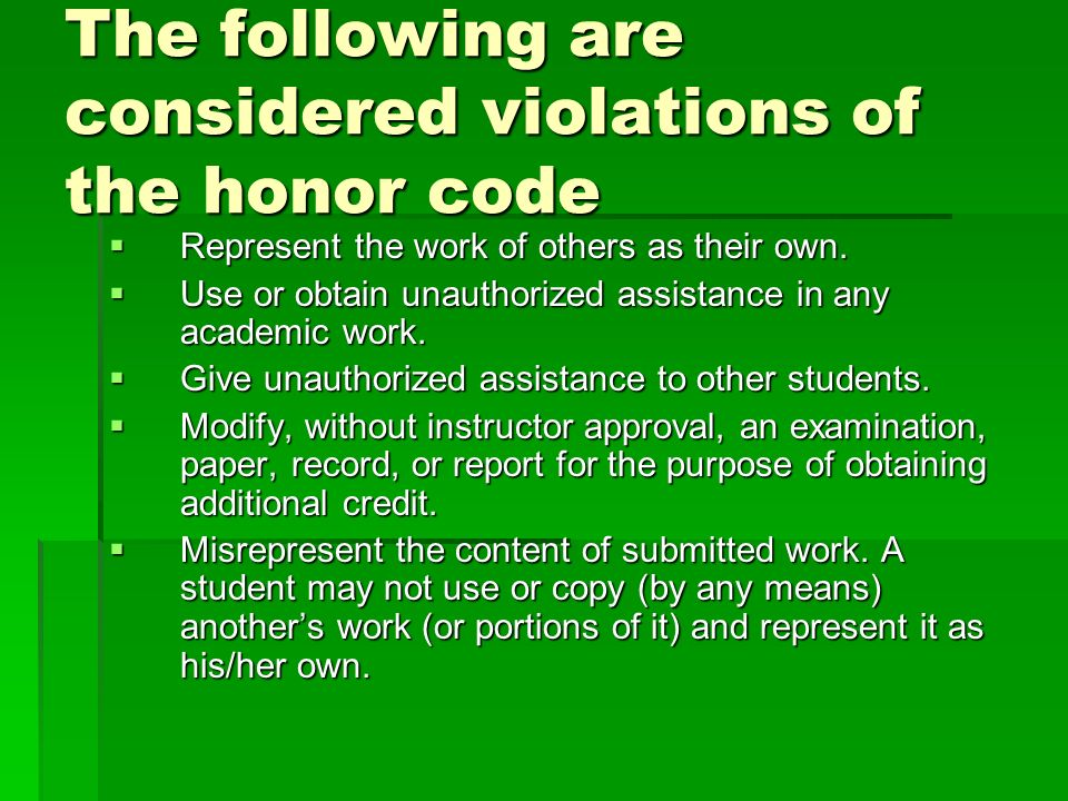 The following are considered violations of the honor code Represent the work of others as their own. Represent the work of others as their own. Use or