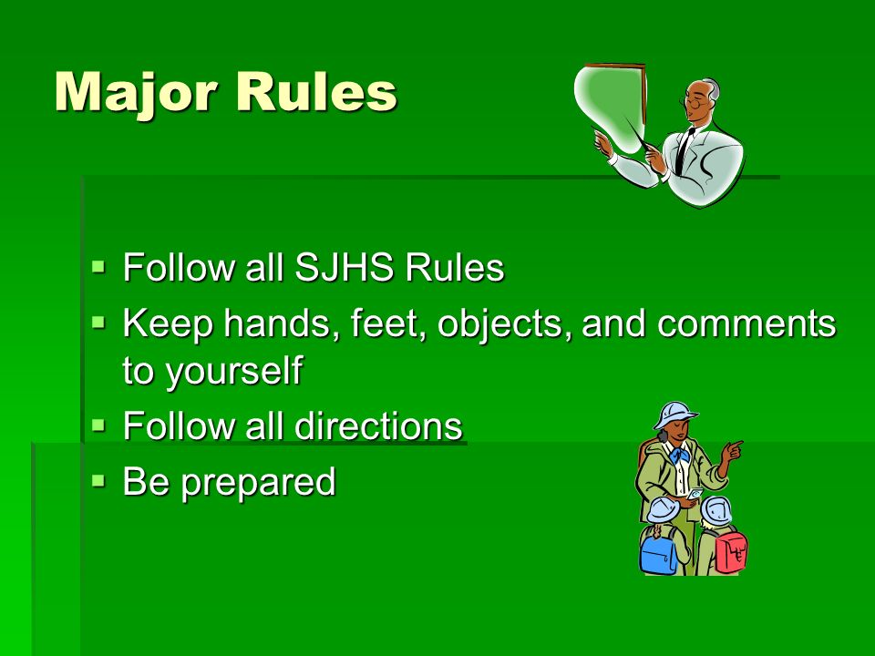 Major Rules Follow all SJHS Rules Follow all SJHS Rules Keep hands, feet, objects, and comments to yourself Keep hands, feet, objects, and comments to