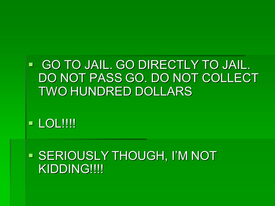 GO TO JAIL. GO DIRECTLY TO JAIL. DO NOT PASS GO. DO NOT COLLECT TWO HUNDRED DOLLARS GO TO JAIL. GO DIRECTLY TO JAIL. DO NOT PASS GO. DO NOT COLLECT TW