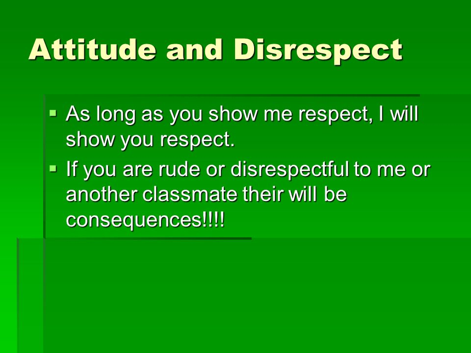 Attitude and Disrespect As long as you show me respect, I will show you respect. As long as you show me respect, I will show you respect. If you are r