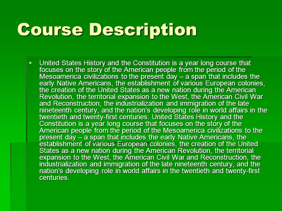 Course Description United States History and the Constitution is a year long course that focuses on the story of the American people from the period of the Mesoamerica civilizations to the present day – a span that includes the early Native Americans, the establishment of various European colonies, the creation of the United States as a new nation during the American Revolution, the territorial expansion to the West, the American Civil War and Reconstruction, the industrialization and immigration of the late nineteenth century, and the nations developing role in world affairs in the twentieth and twenty-first centuries.