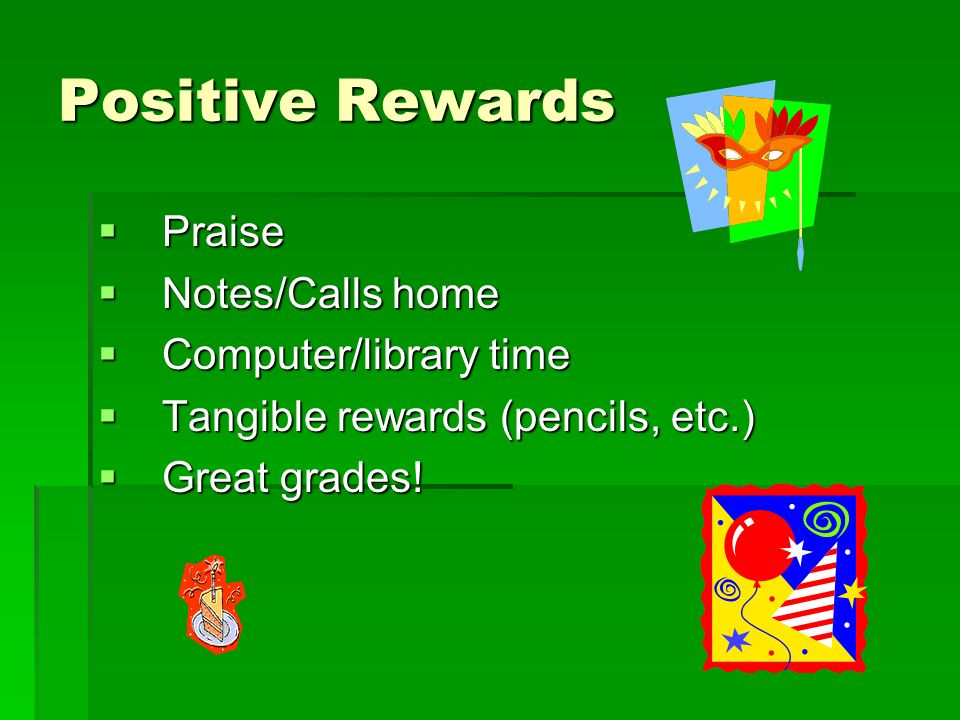 Positive Rewards Praise Praise Notes/Calls home Notes/Calls home Computer/library time Computer/library time Tangible rewards (pencils, etc.) Tangible rewards (pencils, etc.) Great grades.
