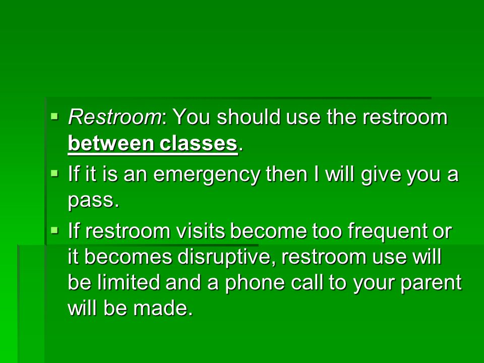 Restroom: You should use the restroom between classes.