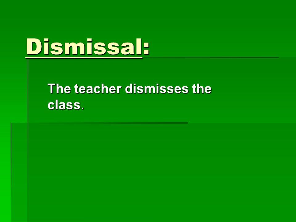 Dismissal: The teacher dismisses the class.