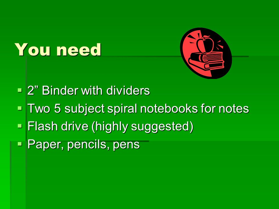 You need 2 Binder with dividers 2 Binder with dividers Two 5 subject spiral notebooks for notes Two 5 subject spiral notebooks for notes Flash drive (highly suggested) Flash drive (highly suggested) Paper, pencils, pens Paper, pencils, pens