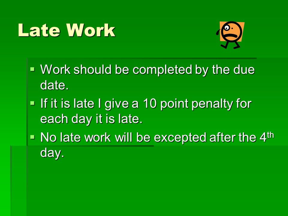 Late Work Work should be completed by the due date. Work should be completed by the due date. If it is late I give a 10 point penalty for each day it