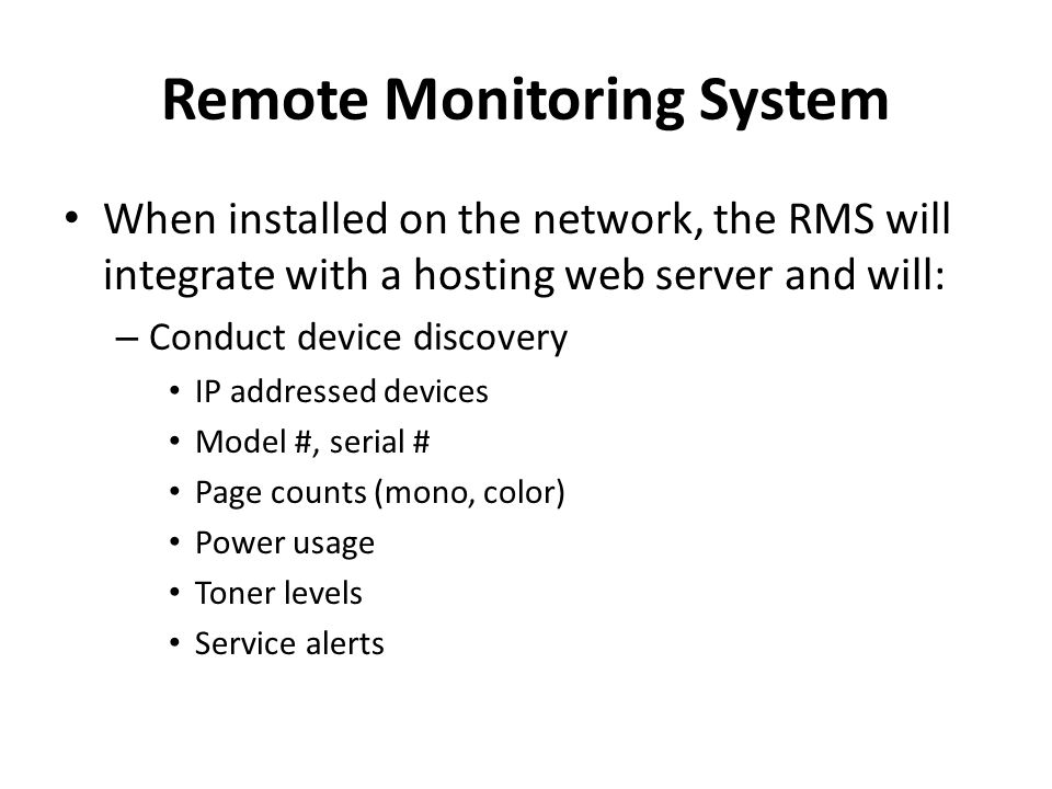 Remote Monitoring System When installed on the network, the RMS will integrate with a hosting web server and will: – Conduct device discovery IP addressed devices Model #, serial # Page counts (mono, color) Power usage Toner levels Service alerts