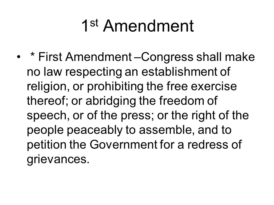 1 st Amendment * First Amendment –Congress shall make no law respecting an establishment of religion, or prohibiting the free exercise thereof; or abr