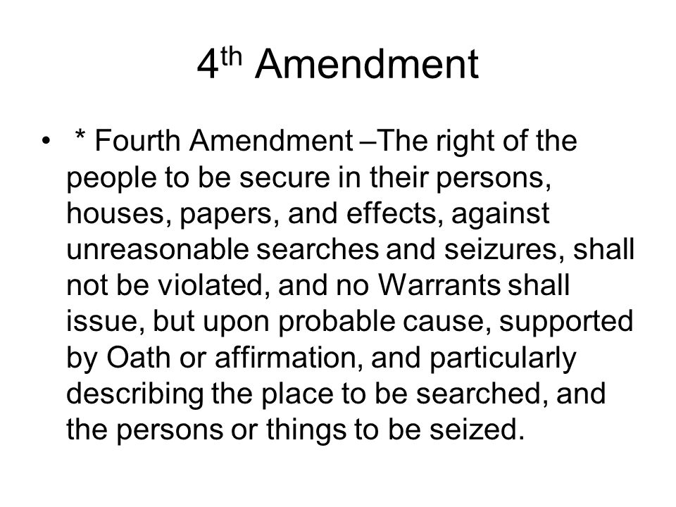 4 th Amendment * Fourth Amendment –The right of the people to be secure in their persons, houses, papers, and effects, against unreasonable searches a
