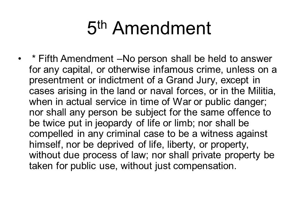 5 th Amendment * Fifth Amendment –No person shall be held to answer for any capital, or otherwise infamous crime, unless on a presentment or indictmen