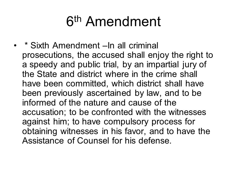6 th Amendment * Sixth Amendment –In all criminal prosecutions, the accused shall enjoy the right to a speedy and public trial, by an impartial jury o