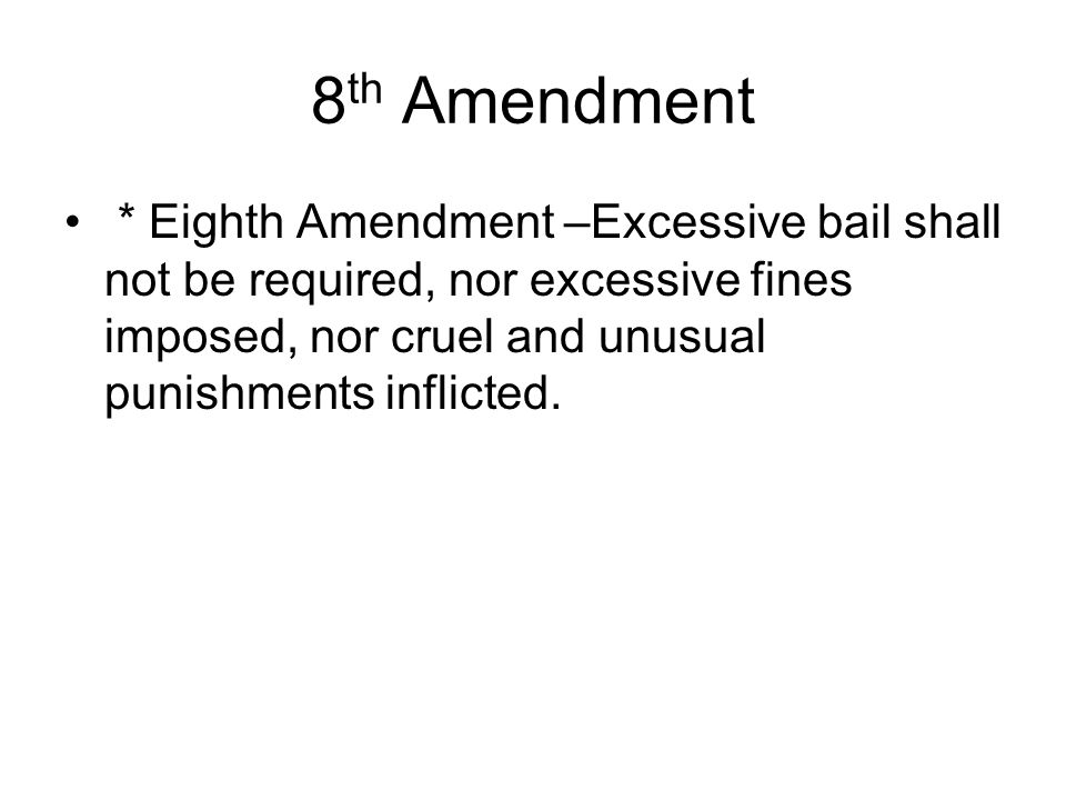 8 th Amendment * Eighth Amendment –Excessive bail shall not be required, nor excessive fines imposed, nor cruel and unusual punishments inflicted.