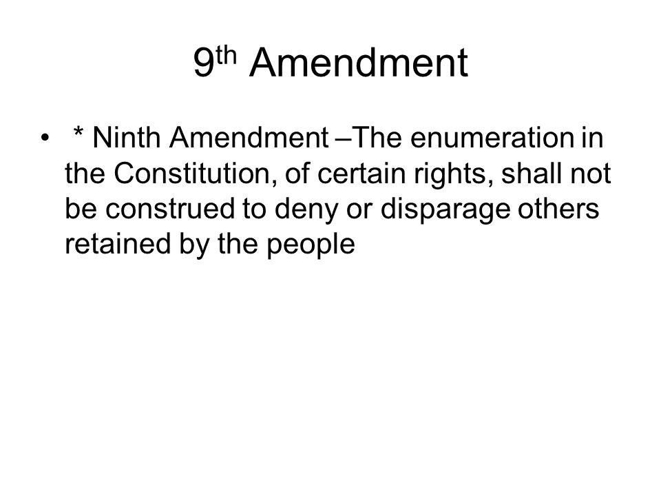9 th Amendment * Ninth Amendment –The enumeration in the Constitution, of certain rights, shall not be construed to deny or disparage others retained